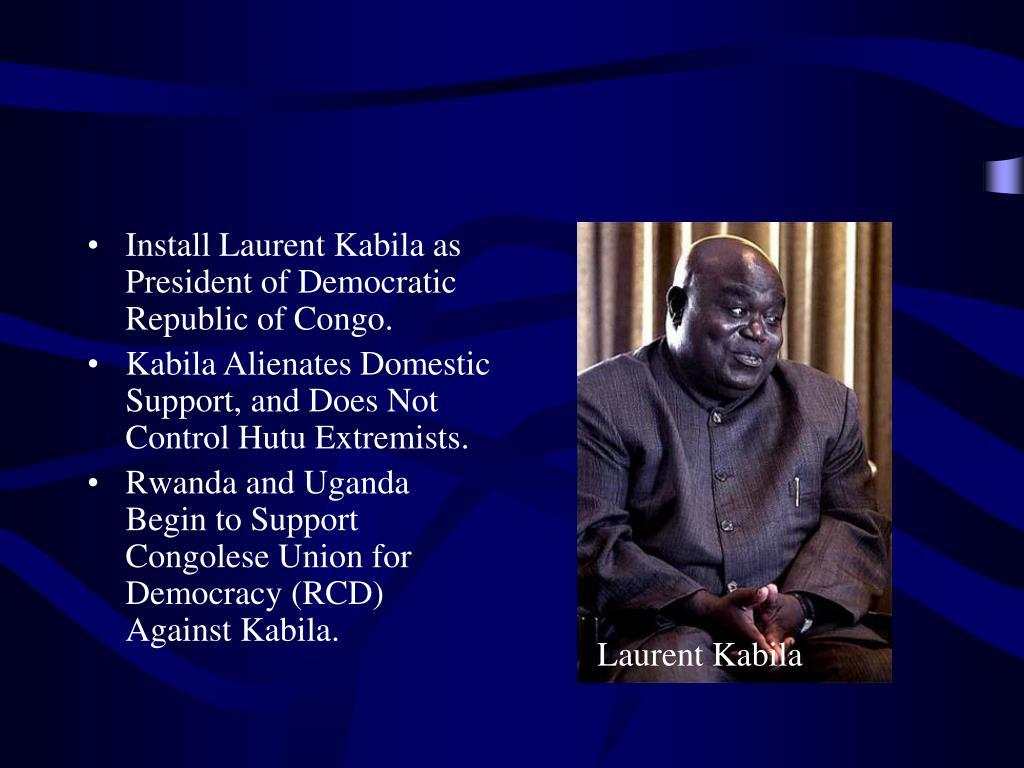 Install Laurent Kabila as President of Democratic Republic of Congo.
