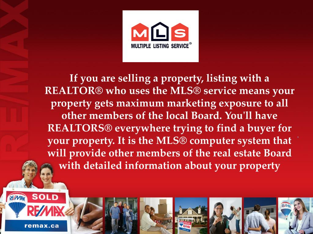 If you are selling a property, listing with a REALTOR® who uses the MLS® service means your property gets maximum marketing exposure to all other members of the local Board. You'll have REALTORS® everywhere trying to find a buyer for your property. It is the MLS® computer system that will provide other members of the real estate Board with detailed information about your property