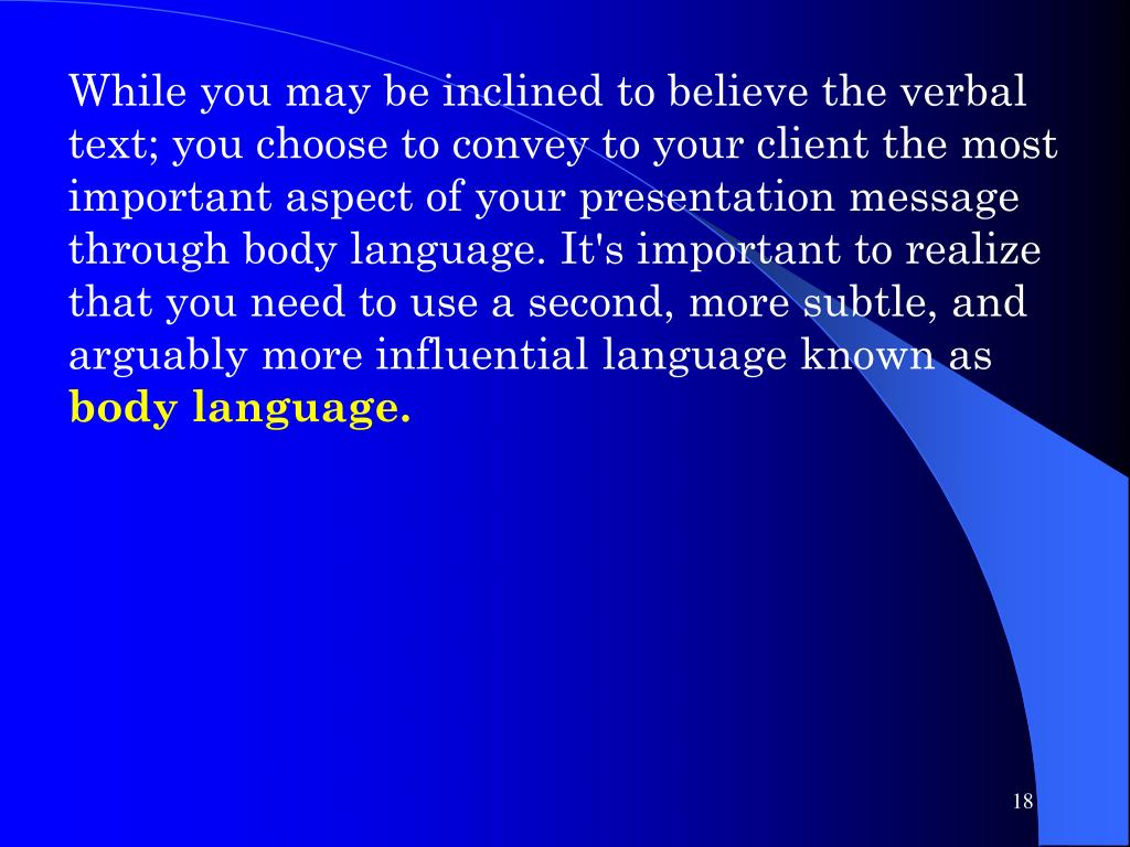 While you may be inclined to believe the verbal text; you choose to convey to your client the most important aspect of your presentation message through body language. It's important to realize that you need to use a second, more subtle, and arguably more influential language known as