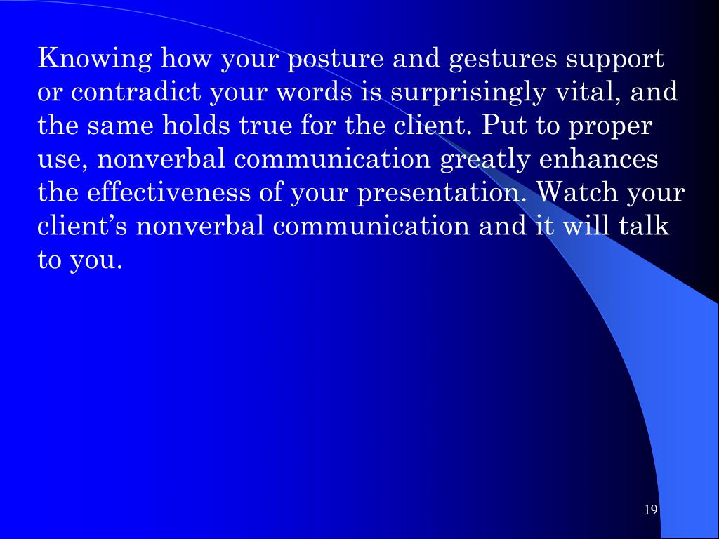 Knowing how your posture and gestures support or contradict your words is surprisingly vital, and the same holds true for the client. Put to proper use, nonverbal communication greatly enhances the effectiveness of your presentation. Watch your client's nonverbal communication and it will talk to you.