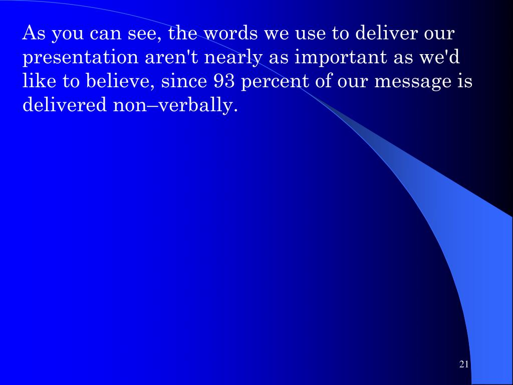 As you can see, the words we use to deliver our presentation aren't nearly as important as we'd like to believe, since 93 percent of our message is delivered non–verbally.