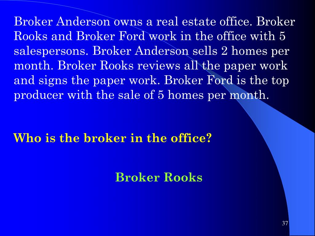 Broker Anderson owns a real estate office. Broker Rooks and Broker Ford work in the office with 5 salespersons. Broker Anderson sells 2 homes per month. Broker Rooks reviews all the paper work and signs the paper work. Broker Ford is the top producer with the sale of 5 homes per month.