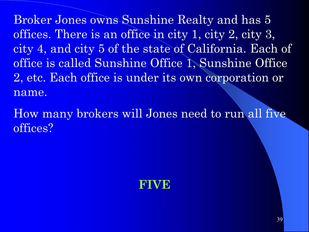 Broker Jones owns Sunshine Realty and has 5 offices. There is an office in city 1, city 2, city 3, city 4, and city 5 of the state of California. Each of office is called Sunshine Office 1, Sunshine Office 2, etc. Each office is under its own corporation or name.