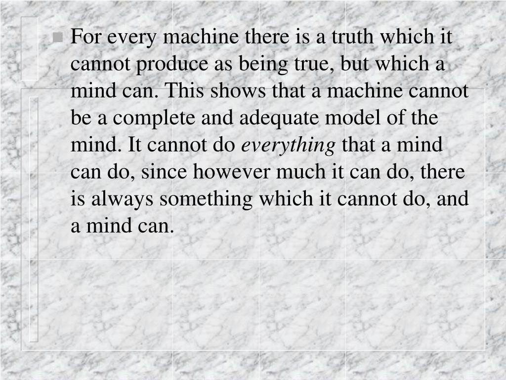 For every machine there is a truth which it cannot produce as being true, but which a mind can. This shows that a machine cannot be a complete and adequate model of the mind. It cannot do