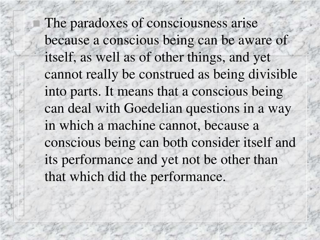The paradoxes of consciousness arise because a conscious being can be aware of itself, as well as of other things, and yet cannot really be construed as being divisible into parts. It means that a conscious being can deal with Goedelian questions in a way in which a machine cannot, because a conscious being can both consider itself and its performance and yet not be other than that which did the performance.