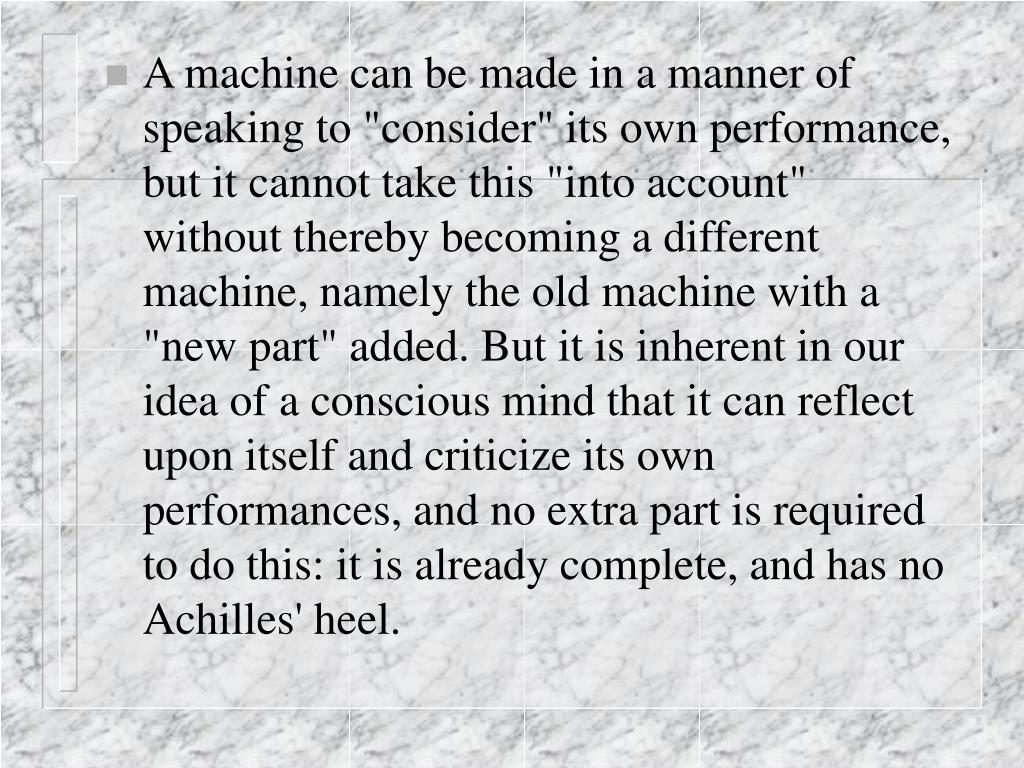 "A machine can be made in a manner of speaking to ""consider"" its own performance, but it cannot take this ""into account"" without thereby becoming a different machine, namely the old machine with a ""new part"" added. But it is inherent in our idea of a conscious mind that it can reflect upon itself and criticize its own performances, and no extra part is required to do this: it is already complete, and has no Achilles' heel."
