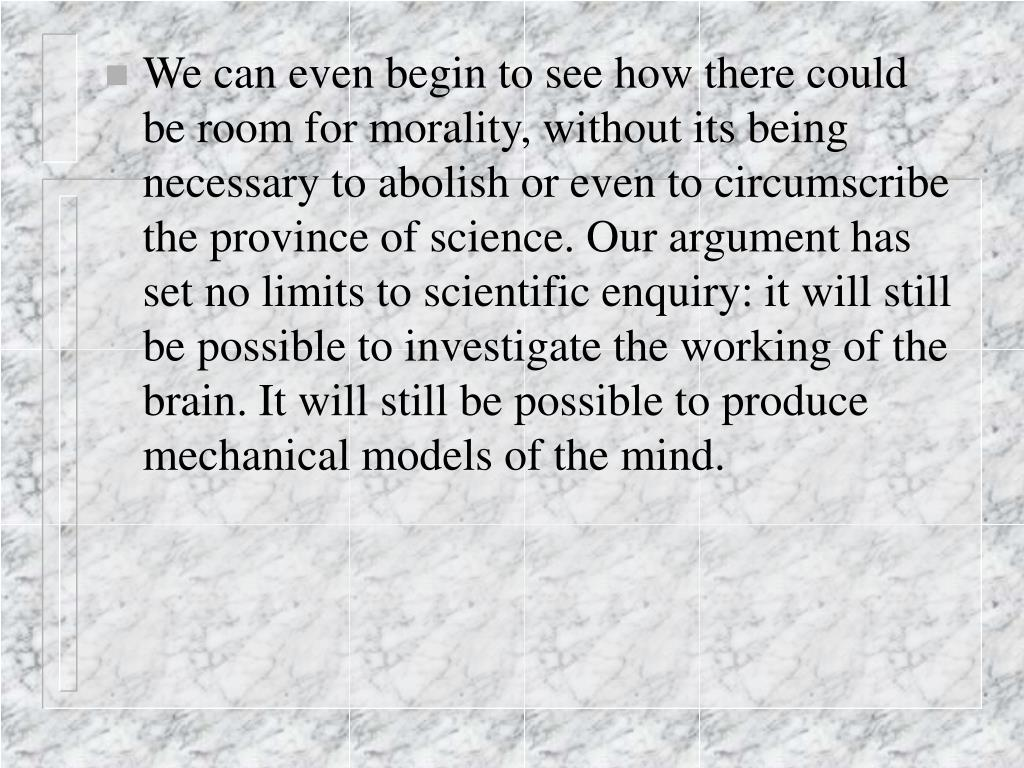 We can even begin to see how there could be room for morality, without its being necessary to abolish or even to circumscribe the province of science. Our argument has set no limits to scientific enquiry: it will still be possible to investigate the working of the brain. It will still be possible to produce mechanical models of the mind.