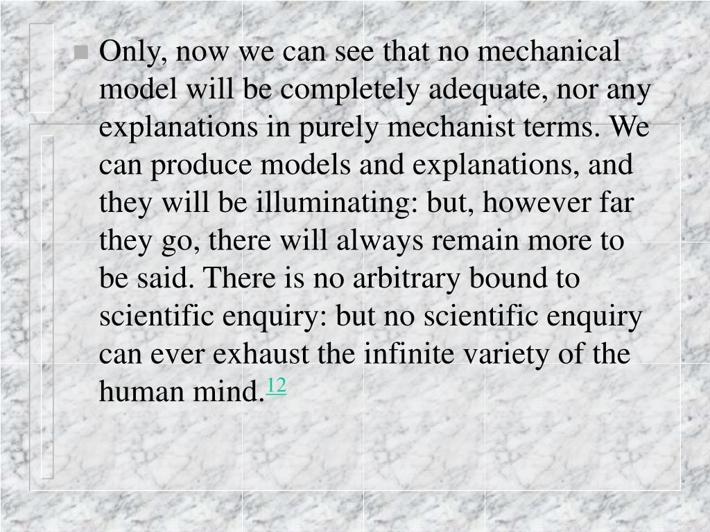 Only, now we can see that no mechanical model will be completely adequate, nor any explanations in purely mechanist terms. We can produce models and explanations, and they will be illuminating: but, however far they go, there will always remain more to be said. There is no arbitrary bound to scientific enquiry: but no scientific enquiry can ever exhaust the infinite variety of the human mind.