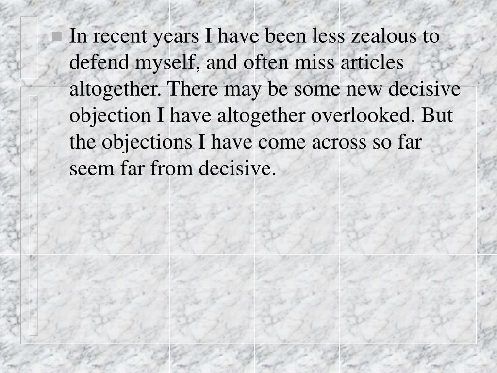 In recent years I have been less zealous to defend myself, and often miss articles altogether. There may be some new decisive objection I have altogether overlooked. But the objections I have come across so far seem far from decisive.