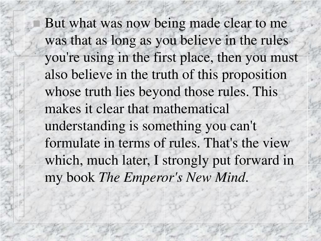But what was now being made clear to me was that as long as you believe in the rules you're using in the first place, then you must also believe in the truth of this proposition whose truth lies beyond those rules. This makes it clear that mathematical understanding is something you can't formulate in terms of rules. That's the view which, much later, I strongly put forward in my book