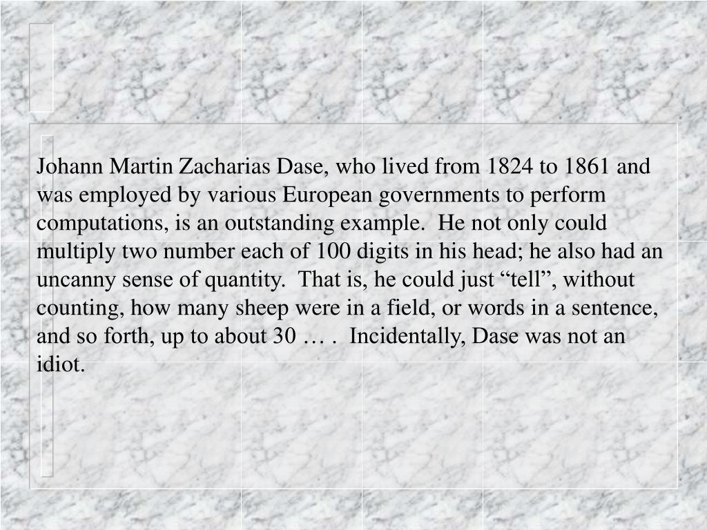 "Johann Martin Zacharias Dase, who lived from 1824 to 1861 and was employed by various European governments to perform computations, is an outstanding example.  He not only could multiply two number each of 100 digits in his head; he also had an uncanny sense of quantity.  That is, he could just ""tell"", without counting, how many sheep were in a field, or words in a sentence, and so forth, up to about 30 … .  Incidentally, Dase was not an idiot."