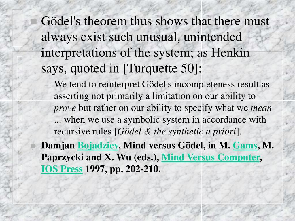 Gödel's theorem thus shows that there must always exist such unusual, unintended interpretations of the system; as Henkin says, quoted in [Turquette 50]: