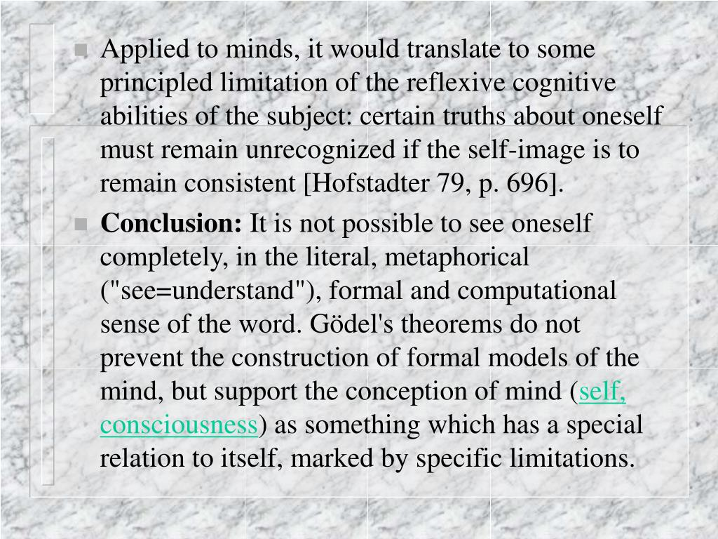 Applied to minds, it would translate to some principled limitation of the reflexive cognitive abilities of the subject: certain truths about oneself must remain unrecognized if the self-image is to remain consistent [Hofstadter 79, p. 696].