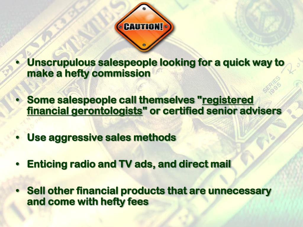 Unscrupulous salespeople looking for a quick way to make a hefty commission