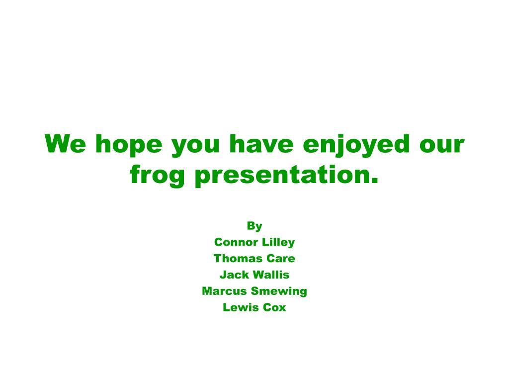 We hope you have enjoyed our frog presentation.