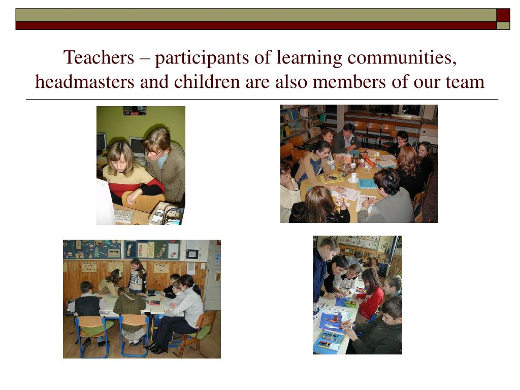 Teachers – participants of learning communities, headmasters and children are also members of our team