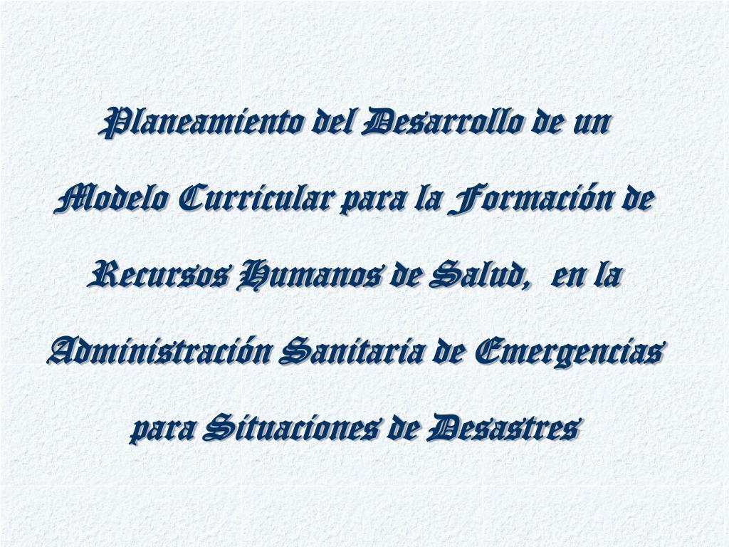 Planeamiento del Desarrollo de un Modelo Curricular para la Formación de Recursos Humanos de Salud,  en la Administración Sanitaria de Emergencias para Situaciones de Desastres