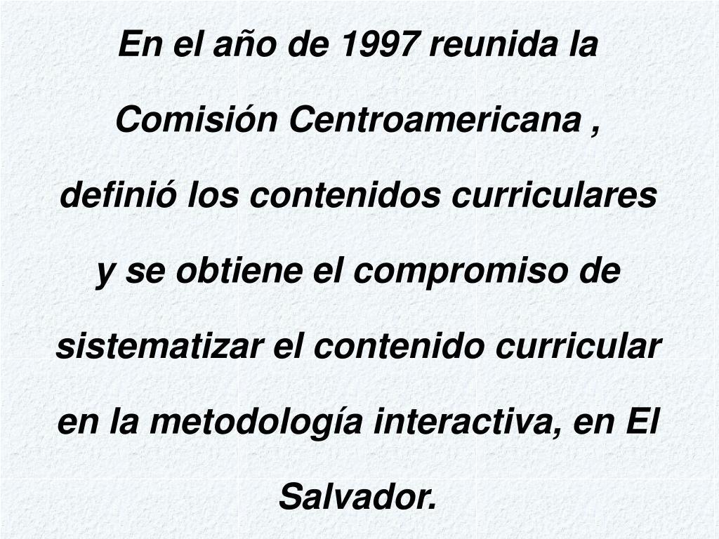 En el año de 1997 reunida la Comisión Centroamericana , definió los contenidos curriculares y se obtiene el compromiso de sistematizar el contenido curricular en la metodología interactiva, en El Salvador.