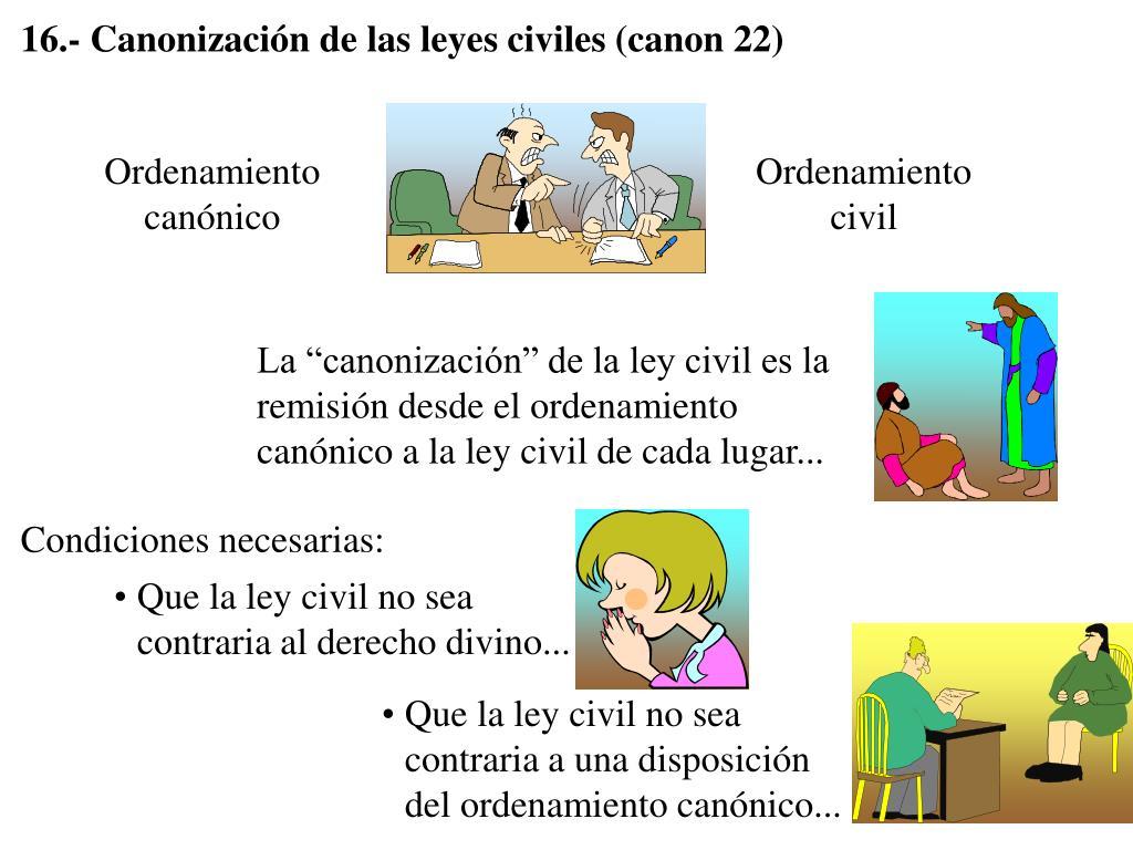 16.- Canonización de las leyes civiles (canon 22)