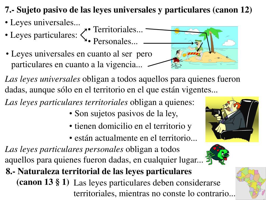 7.- Sujeto pasivo de las leyes universales y particulares (canon 12)