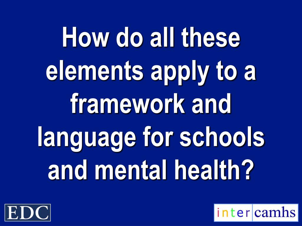 How do all these elements apply to a framework and language for schools and mental health?