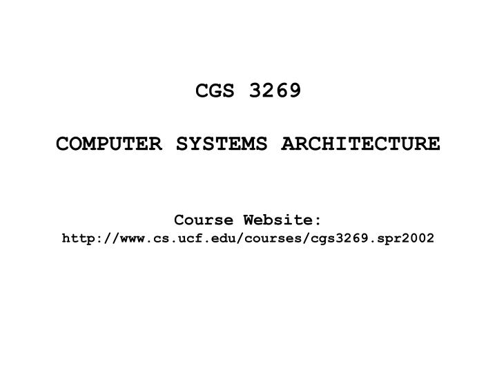 Cgs 3269 computer systems architecture course website http www cs ucf edu courses cgs3269 spr2002