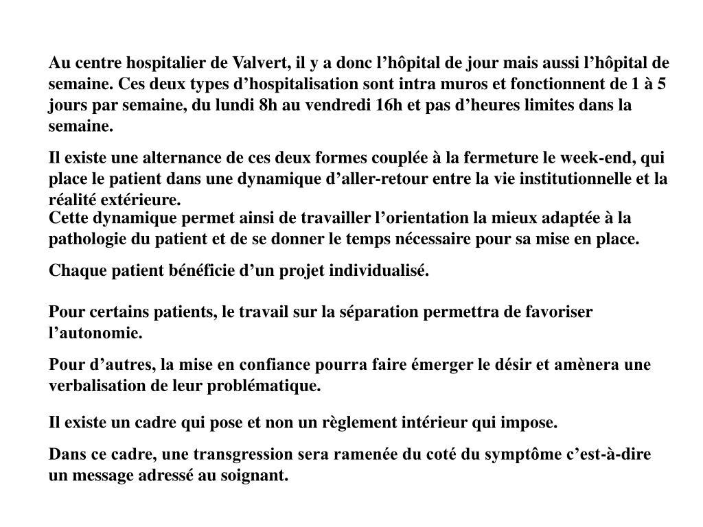 Au centre hospitalier de Valvert, il y a donc l'hôpital de jour mais aussi l'hôpital de semaine. Ces deux types d'hospitalisation sont intra muros et fonctionnent de 1 à 5 jours par semaine, du lundi 8h au vendredi 16h et pas d'heures limites dans la semaine.