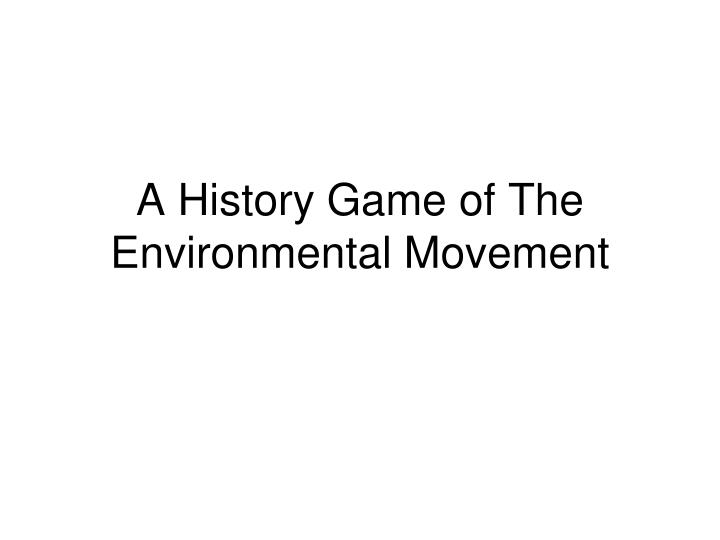 A history game of the environmental movement l.jpg
