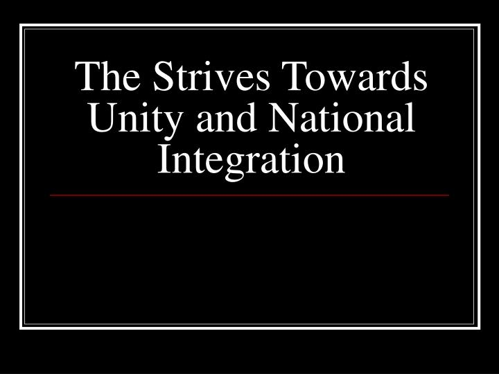 The strives towards unity and national integration l.jpg