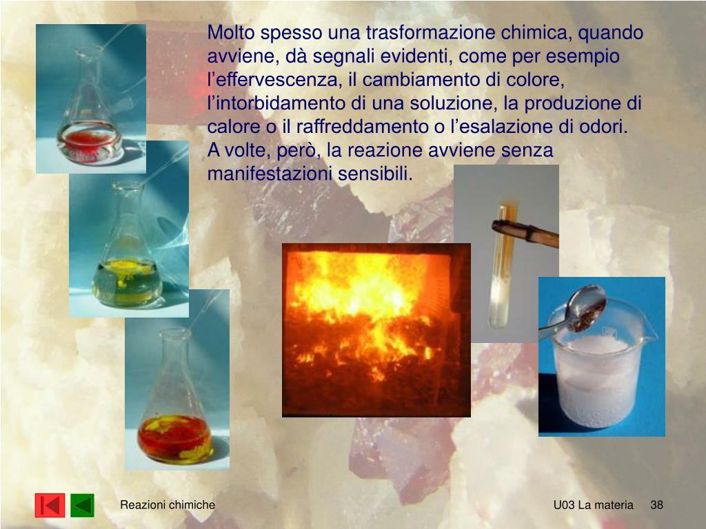Molto spesso una trasformazione chimica, quando avviene, dà segnali evidenti, come per esempio l'effervescenza, il cambiamento di colore, l'intorbidamento di una soluzione, la produzione di calore o il raffreddamento o l'esalazione di odori.