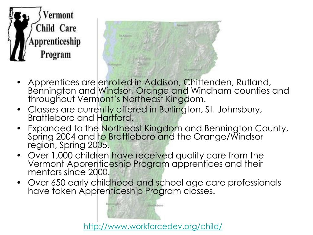 Apprentices are enrolled in Addison, Chittenden, Rutland, Bennington and Windsor, Orange and Windham counties and throughout Vermont's Northeast Kingdom.
