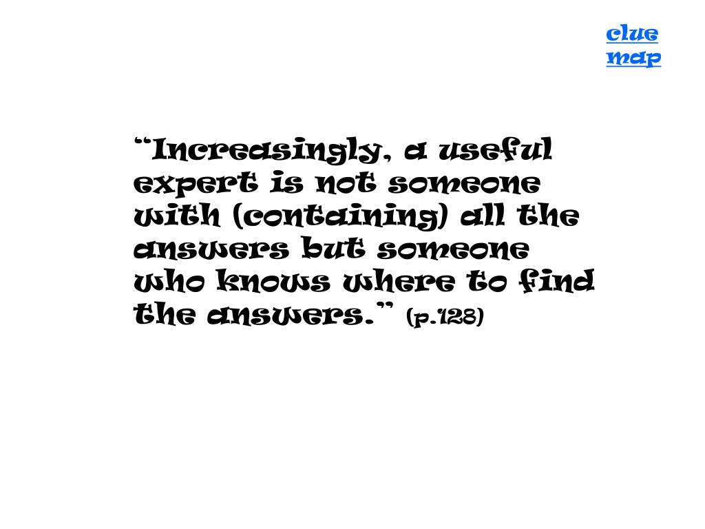 """Increasingly, a useful expert is not someone with (containing) all the answers but someone who knows where to find the answers."""
