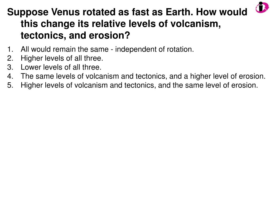 Suppose Venus rotated as fast as Earth. How would this change its relative levels of volcanism, tectonics, and erosion?
