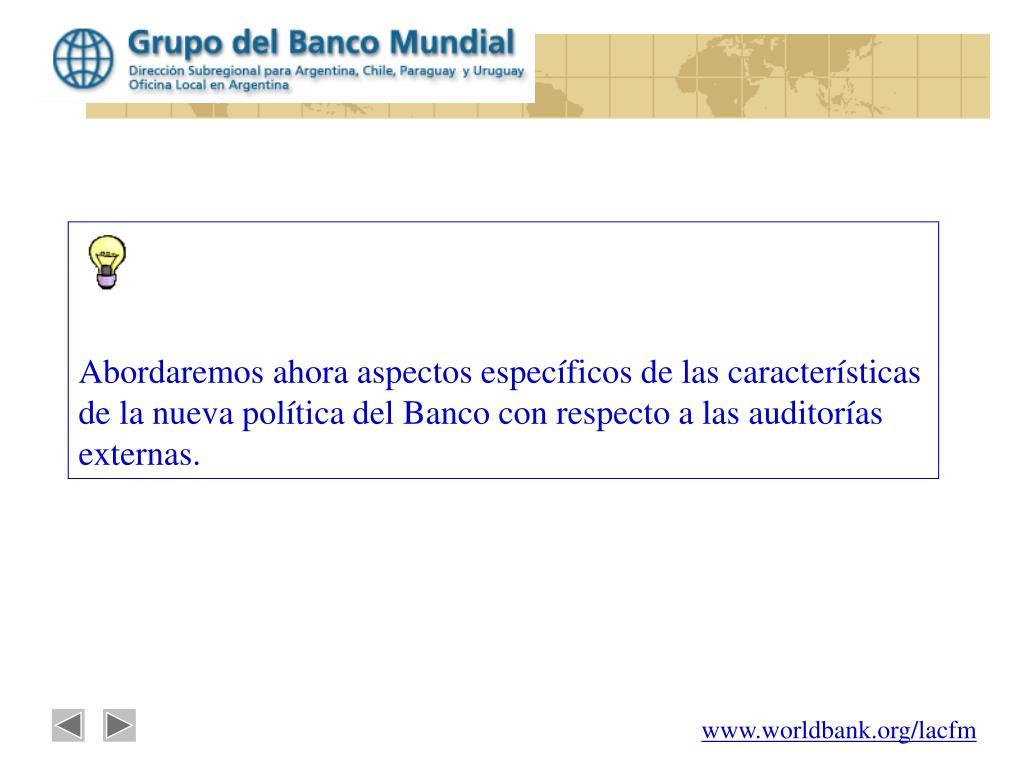 Abordaremos ahora aspectos específicos de las características de la nueva política del Banco con respecto a las auditorías externas.