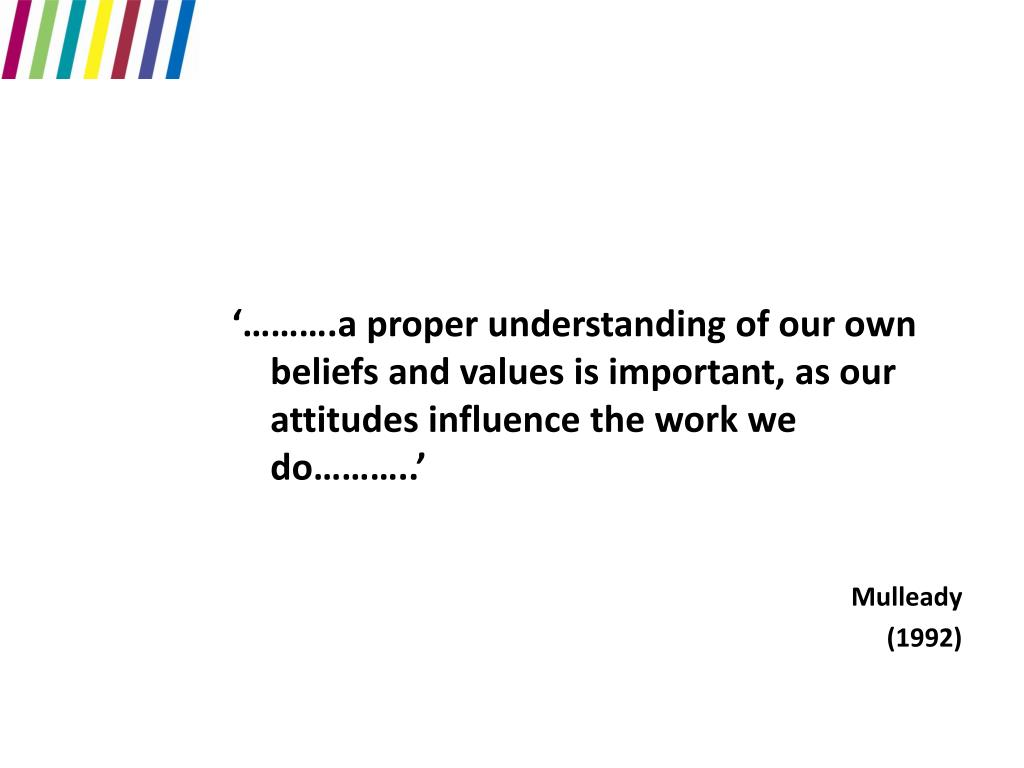 '……….a proper understanding of our own beliefs and values is important, as our attitudes influence the work we do………..'