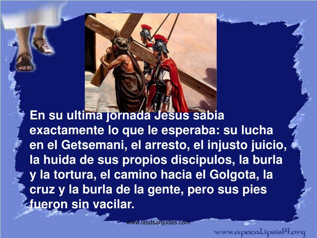 En su ultima jornada Jesus sabia exactamente lo que le esperaba: su lucha en el Getsemani, el arresto, el injusto juicio, la huida de sus propios discipulos, la burla y la tortura, el camino hacia el Golgota, la cruz y la burla de la gente, pero sus pies fueron sin vacilar.