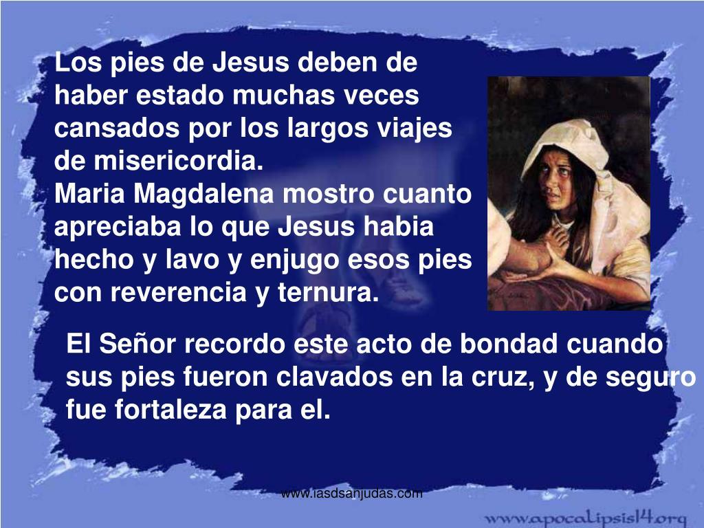 Los pies de Jesus deben de haber estado muchas veces cansados por los largos viajes de misericordia.