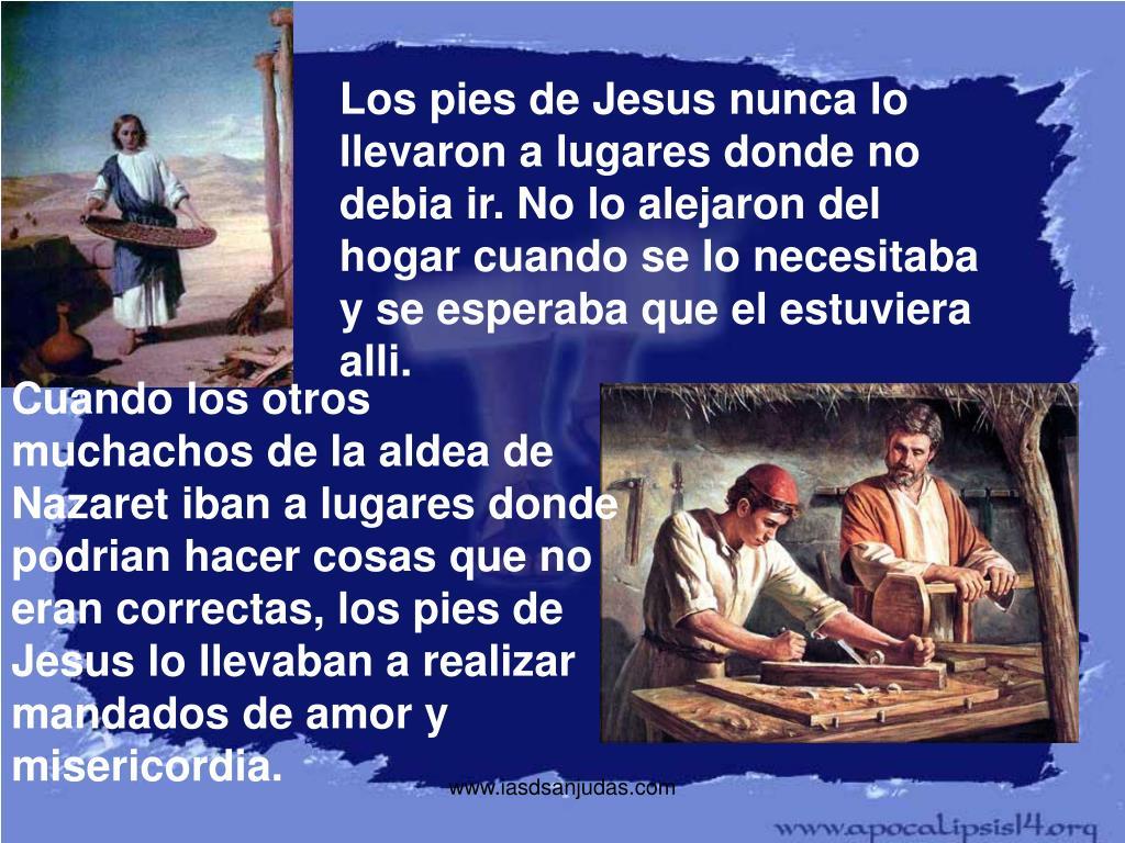 Los pies de Jesus nunca lo llevaron a lugares donde no debia ir. No lo alejaron del hogar cuando se lo necesitaba y se esperaba que el estuviera alli.