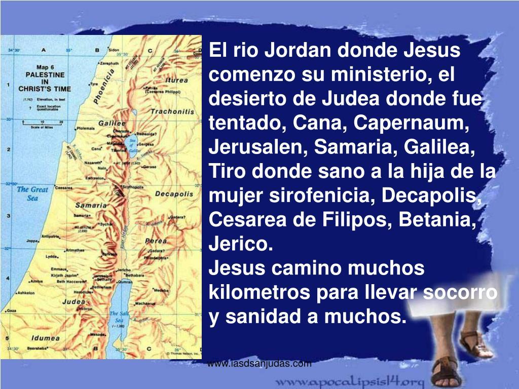 El rio Jordan donde Jesus comenzo su ministerio, el desierto de Judea donde fue tentado, Cana, Capernaum, Jerusalen, Samaria, Galilea,  Tiro donde sano a la hija de la mujer sirofenicia, Decapolis, Cesarea de Filipos, Betania, Jerico.