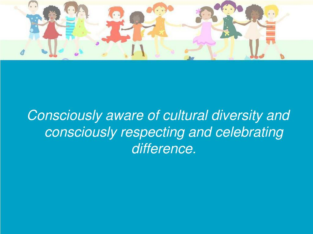 Consciously aware of cultural diversity and consciously respecting and celebrating difference.
