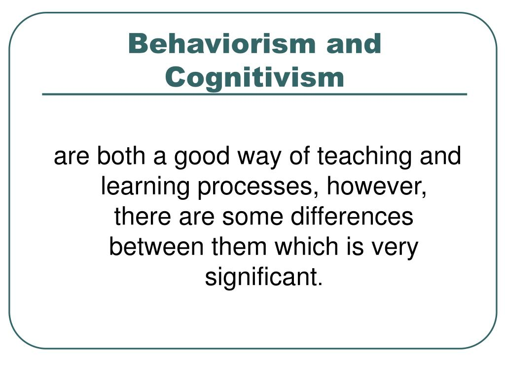 differences between behaviorism and cognitivism The purpose of this document is to define the differences between two psychological approaches- specifically that of the humanistic and cognitive behavioural therapy.