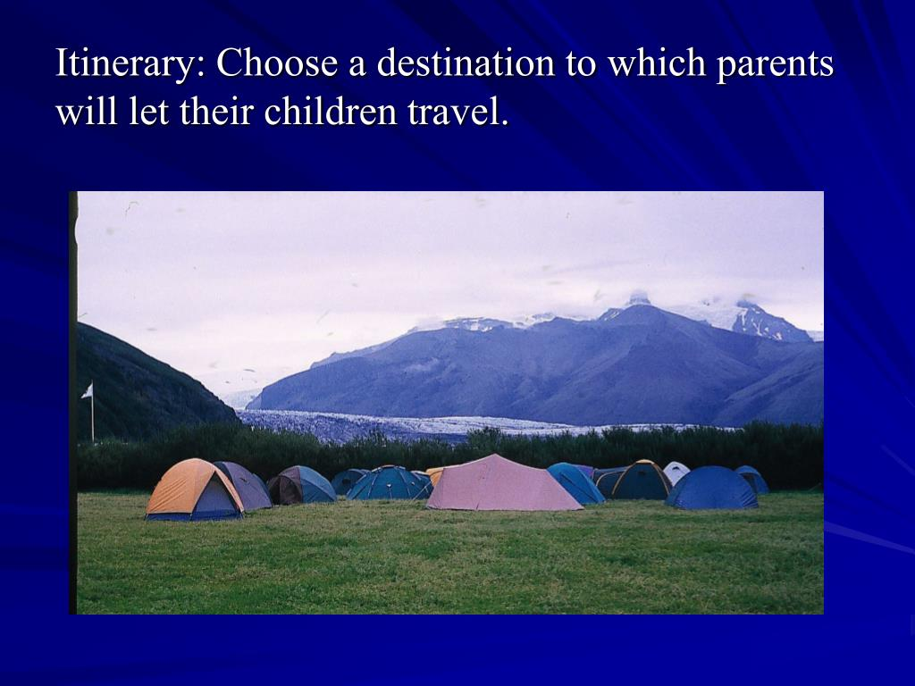 Itinerary: Choose a destination to which parents will let their children travel.