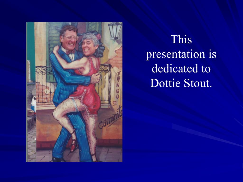 This presentation is dedicated to Dottie Stout.