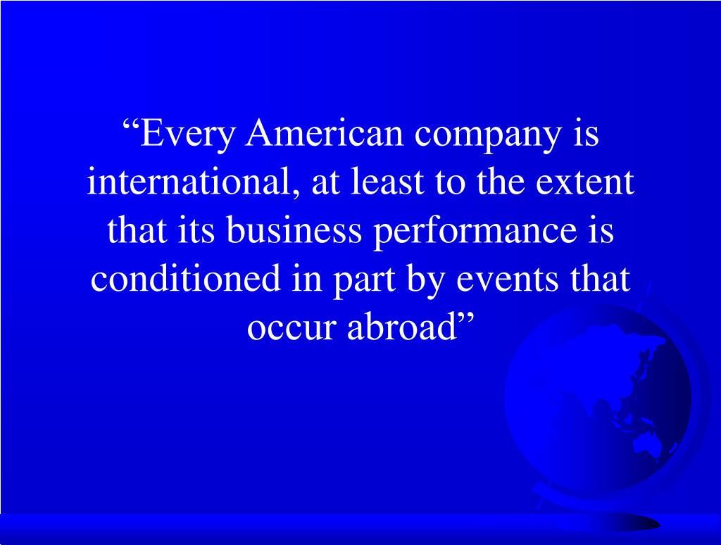 """Every American company is international, at least to the extent that its business performance is conditioned in part by events that occur abroad"""