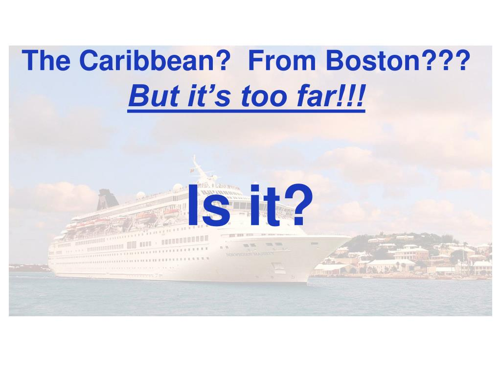 The Caribbean?  From Boston???
