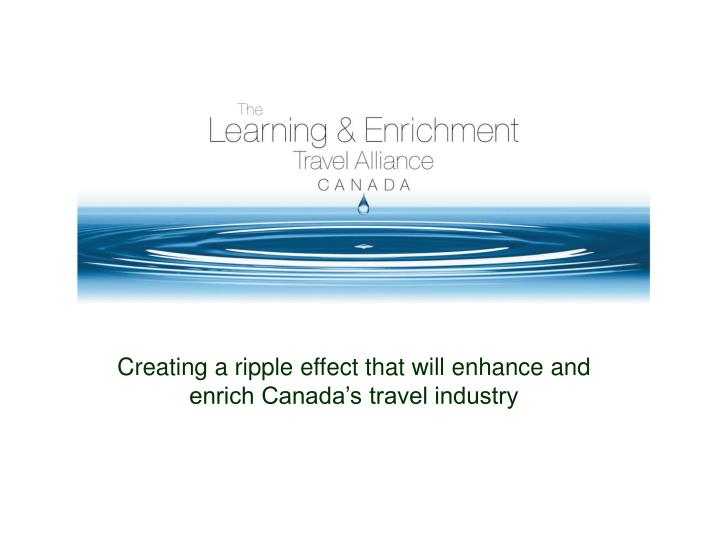 Creating a ripple effect that will enhance and enrich Canada's travel industry