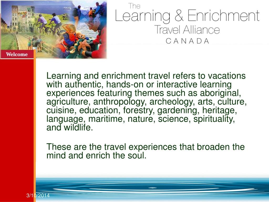 Learning and enrichment travel refers to vacations with authentic, hands-on or interactive learning experiences featuring themes such as aboriginal,  agriculture, anthropology, archeology, arts, culture, cuisine, education, forestry, gardening, heritage, language, maritime, nature, science, spirituality,  and wildlife.
