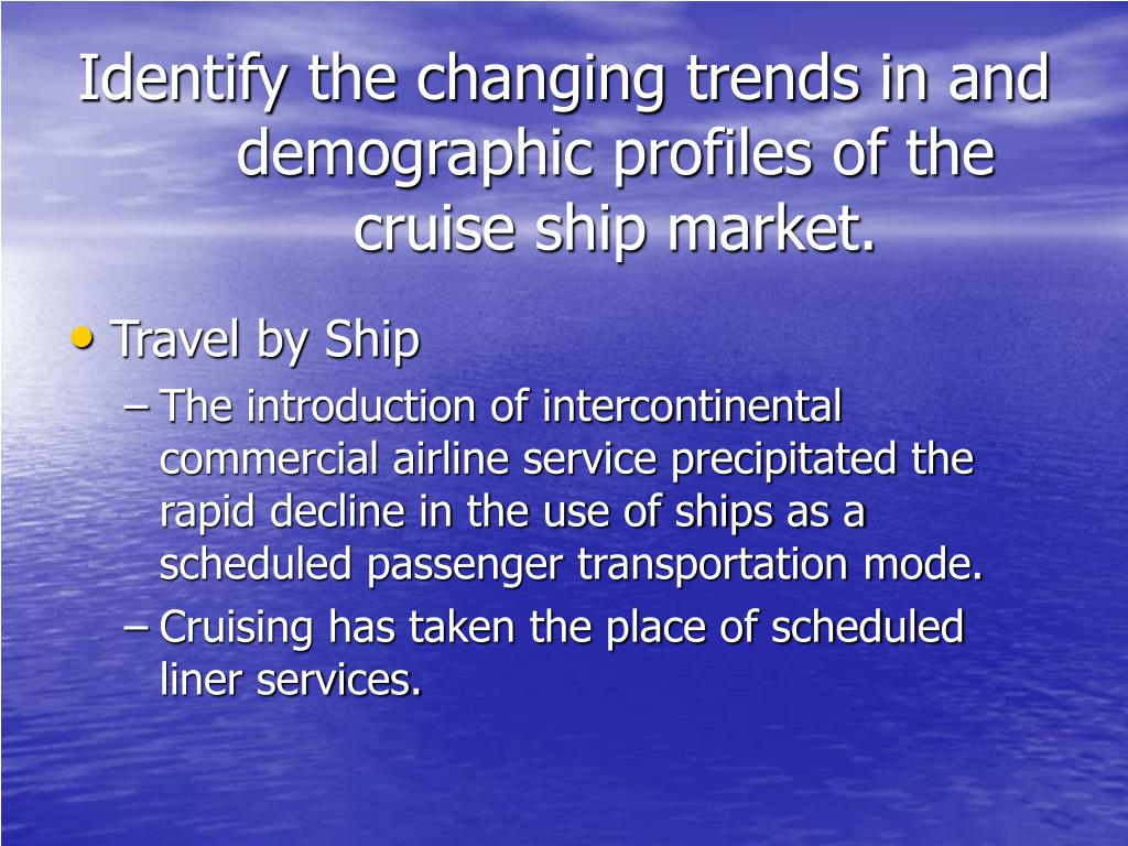 Identify the changing trends in and demographic profiles of the cruise ship market.