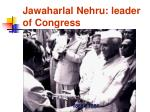 jawaharlal nehru leader of congress