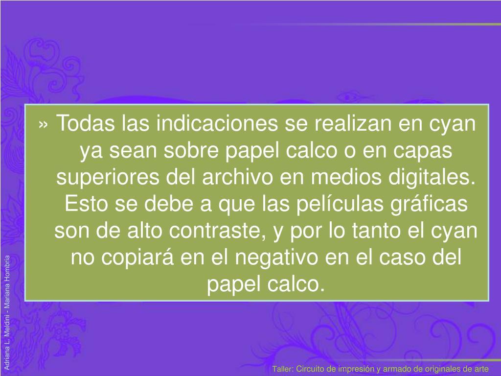 Todas las indicaciones se realizan en cyan ya sean sobre papel calco o en capas superiores del archivo en medios digitales.  Esto se debe a que las películas gr